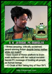 "A green card with a picture of N. K. Jemisin looking at a small green monster, with the text ""N. K. Jemisin, PC Monster, Writes amazing, critically acclaimed, award-winning fiction despite being neither white nor male!!! Uses Guest of Honor platform to brainwash audience with her radical-socialist-fascist-PC message of treating all people as human beings. +5 cloak of Not Taking Any of Your Sh*t."